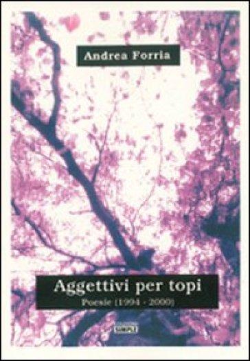 Aggettivi per topi. PoesiE (1994-2000) - Andrea Forria |