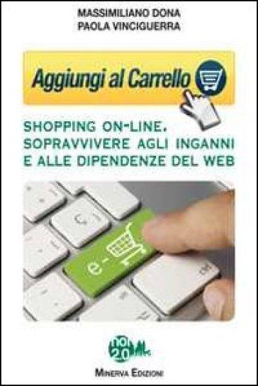 Aggiungi al carrello. Shopping on-line. Sopravvivere agli inganni e alle dipendenze del web - Massimiliano Dona | Thecosgala.com
