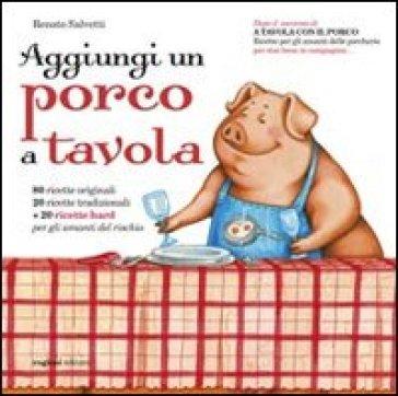 Aggiungi un porco a tavola. Centoventi ricette per gli amanti delle porcherie - Renato Salvetti  