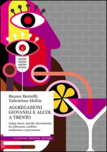 Aggregazioni giovanili e alcol a Trento. Happy hours, movida, divertimento fra tolleranza, conflitto, mediazione e prevenzione - Bruno Bertelli  