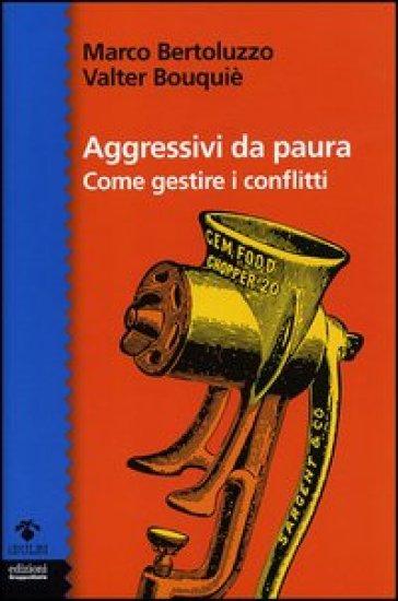 Aggressivi da paura. Come gestire i conflitti - Marco Bertoluzzo | Rochesterscifianimecon.com
