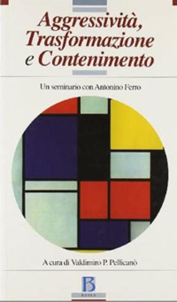 Aggressività, trasformazione e contenimento. Un seminario con Antonino Ferro - V. P. Pellicanò |