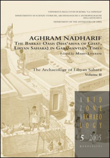 Aghram Nadharif. The Barkat Oasis (Sha'abiya of Ghat, Libyan Sahara) in Garamantian times. Ediz. illustrata. 2: The archaelogy of Lybian Sahara - M. Liverani |