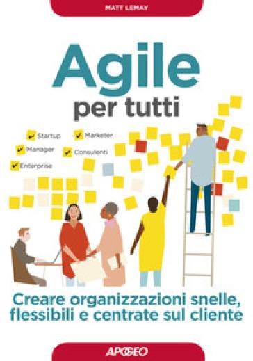 Agile per tutti. Creare organizzazioni snelle, flessibili e centrate sul cliente - Matt LeMay |