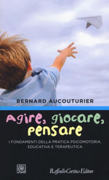 Agire, giocare, pensare. I fondamenti della pratica psicomotoria, educativa e terapeutica - Bernard Aucouturier | Thecosgala.com