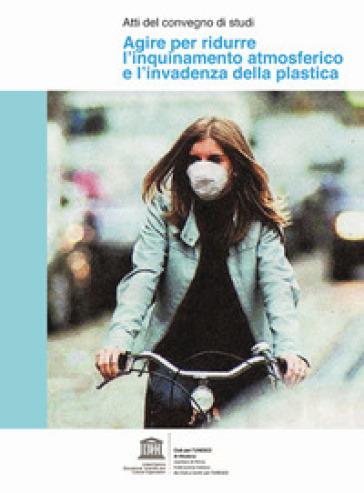 Agire per ridurre l'inquinamento atmosferico e l'invadenza della plastica. Atti del convegno di studi - C. Pellacani |
