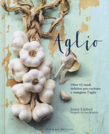 Aglio. Oltre 65 modi deliziosi per cucinare e mangiare l'aglio - Jenny Linford | Thecosgala.com