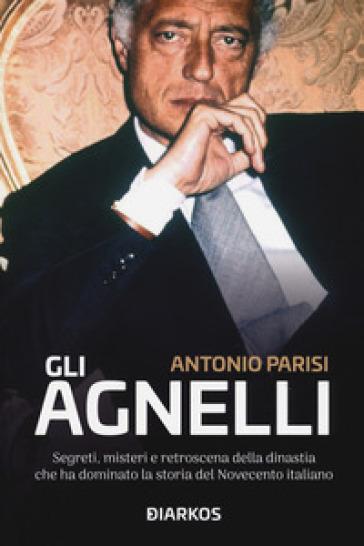 Gli Agnelli. Segreti, misteri e retroscena della dinastia che ha dominato la storia del Novecento italiano - Antonio Parisi |