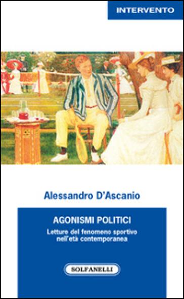 Agonismi politici. Letture del fenomeno sportivo nell'età contemporanea - Alessandro D'Ascanio |