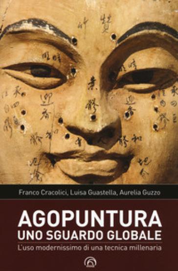 Agopuntura. Uno sguardo globale. L'uso modernissimo di una tecnica millenaria - Franco Cracolici | Rochesterscifianimecon.com