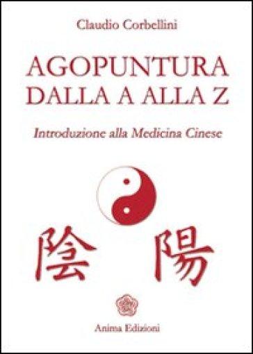 Agopuntura dalla A alla Z. Introduzione alla medicina cinese - Claudio Corbellini |