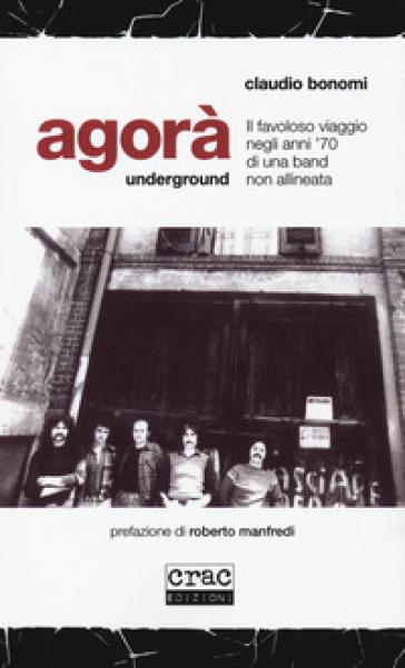 Agorà underground. Il favoloso viaggio negli anni '70 di una band non allineata - Claudio Bonomi | Thecosgala.com