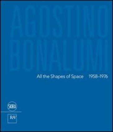 Agostino Bonalumi. All the shapes of space 1958-1976. Ediz italiana e inglese. Ediz. bilingue - F. Pola |
