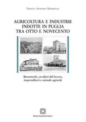 Agricoltura e industrie indotte in Puglia tra Ottocento e Novecento - Franco Antonio Mastrolia |