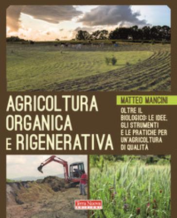 Agricoltura organica e rigenerativa. Oltre il biologico: le idee, gli strumenti e le pratiche per un'agricoltura di qualità - Matteo Mancini | Thecosgala.com
