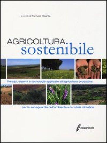 Agricoltura sostenibile. Principi, sistemi e tecnologie applicate all'agricoltura produttiva per la salvaguardia dell'ambiente e la tutela climatica - M. Pisante pdf epub