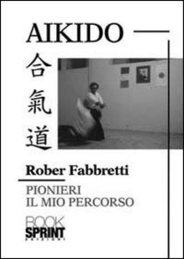 Aikido pionieri. Il mio percorso - Rober Fabbretti |