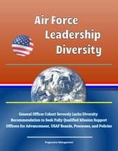 Air Force Leadership Diversity: General Officer Cohort Severely Lacks Diversity, Recommendation to Seek Fully Qualified Mission Support Officers for Advancement, USAF Boards, Processes, and Policies