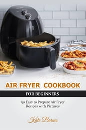 Air Fryer Cookbook for Beginners: 50 Easy to Prepare Air Fryer Recipes with Pictures