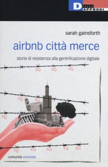 Airbnb città merce. Storie di resistenza alla gentrificazione digitale - Sarah Gainsforth |