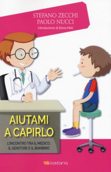 Aiutami a capirlo. L'incontro tra il medico, il genitore e il bambino - Paolo Nucci |