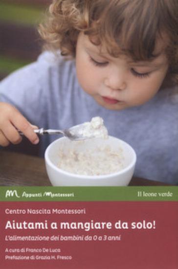 Aiutami a mangiare da solo! L'alimentazione dei bambini da 0 a 3 anni - F. De Luca  