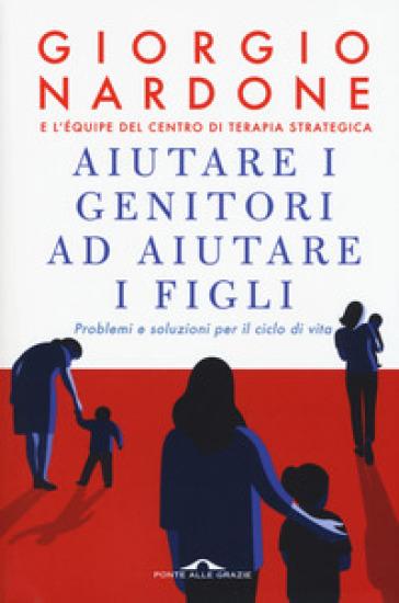 Aiutare i genitori ad aiutare i figli. Problemi e soluzioni per il ciclo di vita - Giorgio Nardone  
