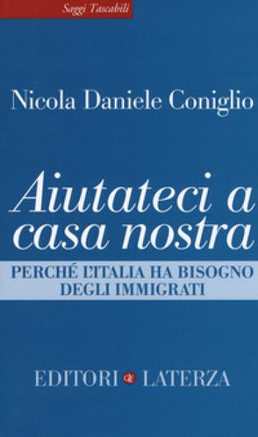 Aiutateci a casa nostra. Perché l'Italia ha bisogno degli immigrati - Nicola Daniele Coniglio | Jonathanterrington.com
