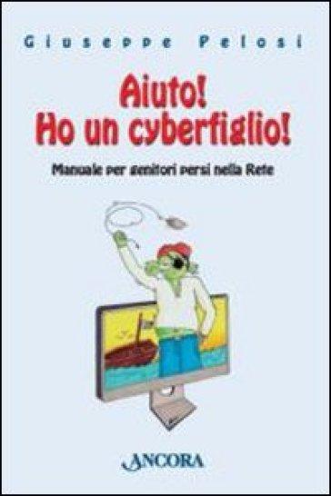 Aiuto! Ho un cyberfiglio! Manuale per genitori persi nella Rete - Giuseppe Pelosi |