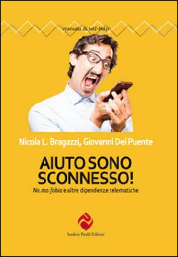Aiuto sono sconnesso!  No. mo. fobia e altre dipendenze telematiche - Nicola Luigi Bragazzi pdf epub