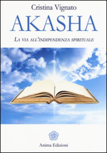 Akasha. La via all'indipendenza spirituale - Cristina Vignato |
