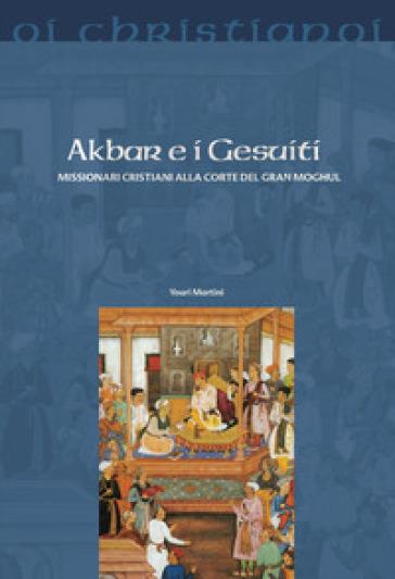 Akbar e i gesuiti. Missionari cristiani alla corte del Gran Moghul - Youri Martini | Rochesterscifianimecon.com