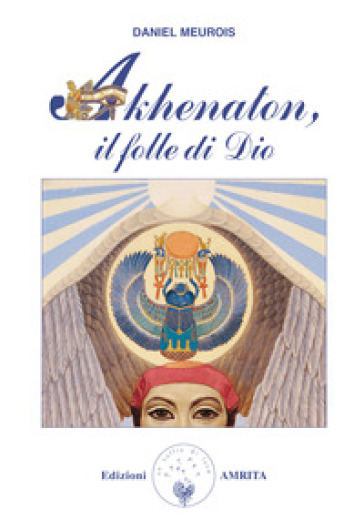 Akhenaton. Il folle di Dio - Daniel Meurois | Jonathanterrington.com