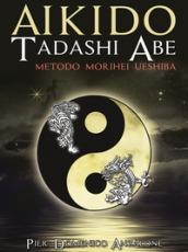 Akido Tadashi Abe. Metodo Morihei Ueshiba - Pier Domenico Anzalone