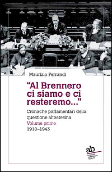 «Al Brennero ci siamo e ci resteremo...». Cronache parlamentari della questione altoatesina. 1: 1918-1943 - Maurizio Ferrandi |
