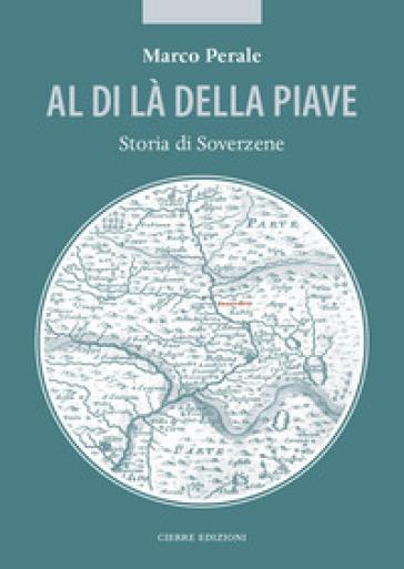 Al di là della Piave. Storia di Soverzene - Marco Perale |