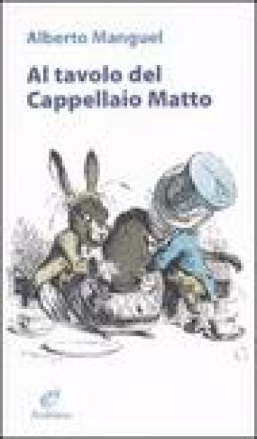 Al tavolo del Cappellaio matto - Alberto Manguel  