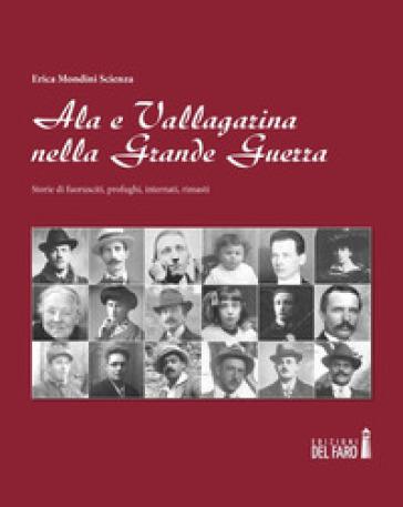 Ala e Vallagarina nella Grande Guerra. Storie di fuorusciti, profughi, internati, rimasti - Erica Mondini |