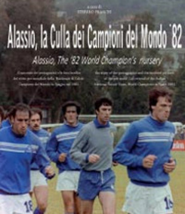 Alassio, la culla dei campioni del mondo '82. Ediz. italiana e inglese - Stefano Franchi  