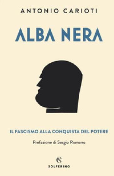 Alba nera. Il fascismo alla conquista del potere - Antonio Carioti | Jonathanterrington.com