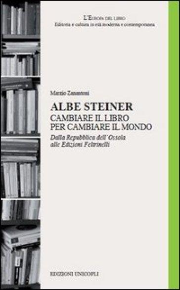 Albe Steiner. Cambiare il libro per cambiare il mondo. Dalla Repubblica dell'Ossola alle edizioni Feltrinelli - Marzio Zanantoni |