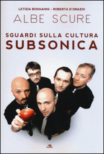 Albe scure. Sguardi sulla cultura Subsonica - Letizia Bognanni |