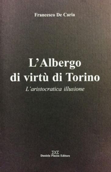 L'Albergo di virtù di Torino. L'aristocratica illusione - Francesco De Caria |
