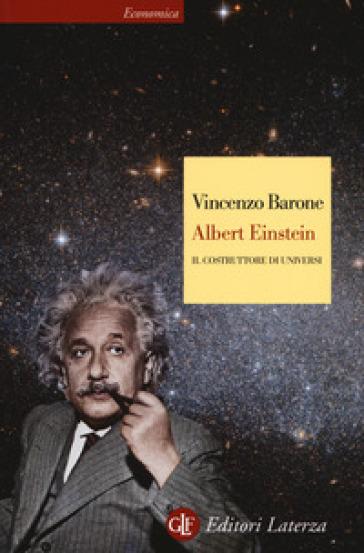 Albert Einstein. Il costruttore di universi - Vincenzo Barone |