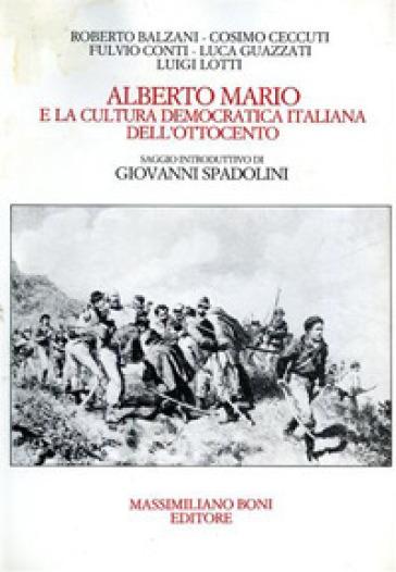 Alberto Mario e la cultura democratica italiana dell'Ottocento. Atti della Giornata di studi (Forlì, 13 maggio 1983) - Roberto Balzani |