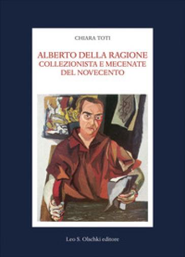Alberto Della Ragione. Collezionista e mecenate del Novecento - Chiara Toti |