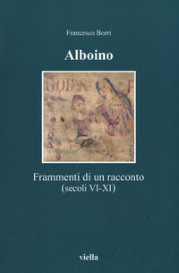 Alboino. Frammenti di un racconto (secc. VI-XI) - Francesco Borri |