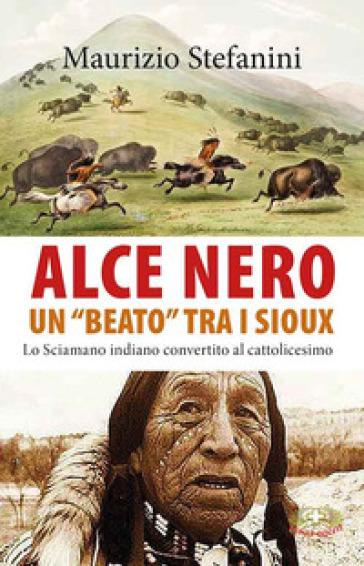 Alce Nero un «beato» tra i Sioux. Lo sciamano indiano convertito al cattolicesimo - Maurizio Stefanini  