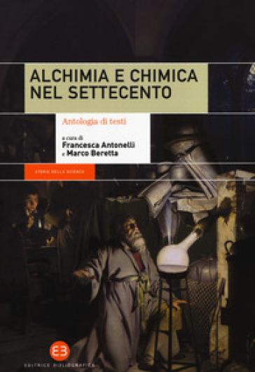 Alchimia e chimica nel Settecento. Antologia di testi - F. Antonelli | Thecosgala.com