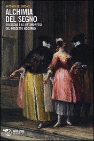 Alchimia del segno. Rousseau e le metamorfosi del soggetto moderno - Antonio De Simone |